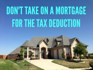 don't take on a mortgage just for the tax deduction